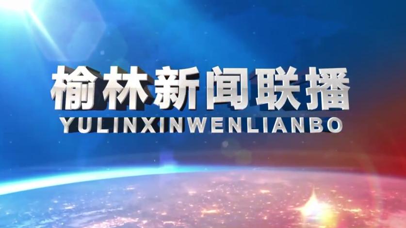 视频|《榆林新闻联播》2020年5月10日