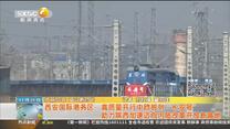 """西安國際港務區:高質量開行中歐班列""""長安號"""" 助力陜西加速邁向內陸改革開放新高地"""