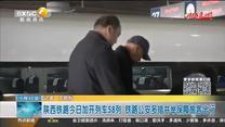 陕西铁路今日加开列车58列 铁路公安多措并举保障旅客出行