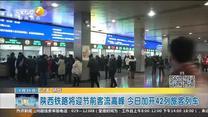 陕西铁路将迎节前客流高峰 今日加开42列旅客列车