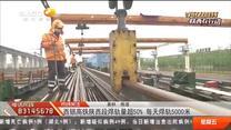 西银高铁红黑大战段焊轨量超50% 每天焊轨5000米