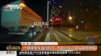 六辆重型车连闯红灯  市民行车记录仪视频举报