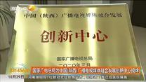 国家广电总局为中国(陕西)广播电视媒体融合发展创新中心授牌