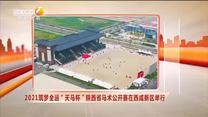 """2021筑夢全運""""天馬杯""""陜西省馬術公開賽在西咸新區舉行"""