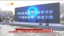 """陜西省""""4.26世界知識產權日""""版權主題宣傳活動在西咸新區舉行"""