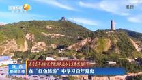 """【在习近平新时代中国特色社会主义思想指引下】在""""红色旅游""""中学习百年党史"""