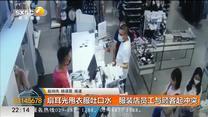 扇耳光甩衣服吐口水 服装店员工与顾客起冲突