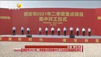 西安市2021年二季度重点项目集中开工仪式在西咸新区举行