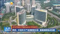 【在习近平新时代中国特色社会主义思想指引下】陕西:打造光子产业创新联合体  赋能创新驱动发展