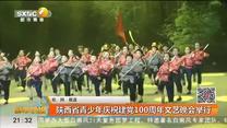 陕西省青少年庆祝建党100周年文艺晚会举行
