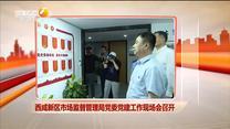 西咸新区市场监督管理局党委党建工作现场会召开