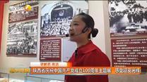 陕西省庆祝中国共产党成立100周年主题展 感受延安光辉