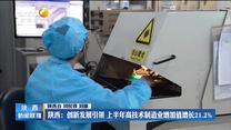 【在习近平新时代中国特色社会主义思想指引下】陕西:创新发展引领 上半年高技术制造业增加值增长21.2%