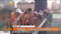 无惧风雨!十四运会马拉松比赛雨中完赛